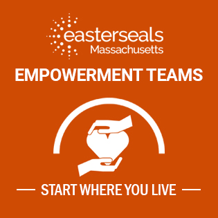 easter seals massachusetts. empowerment teams. graphic of two hands holding a heart, with a semi circle over the top of it. Text underneath says: start where you live.